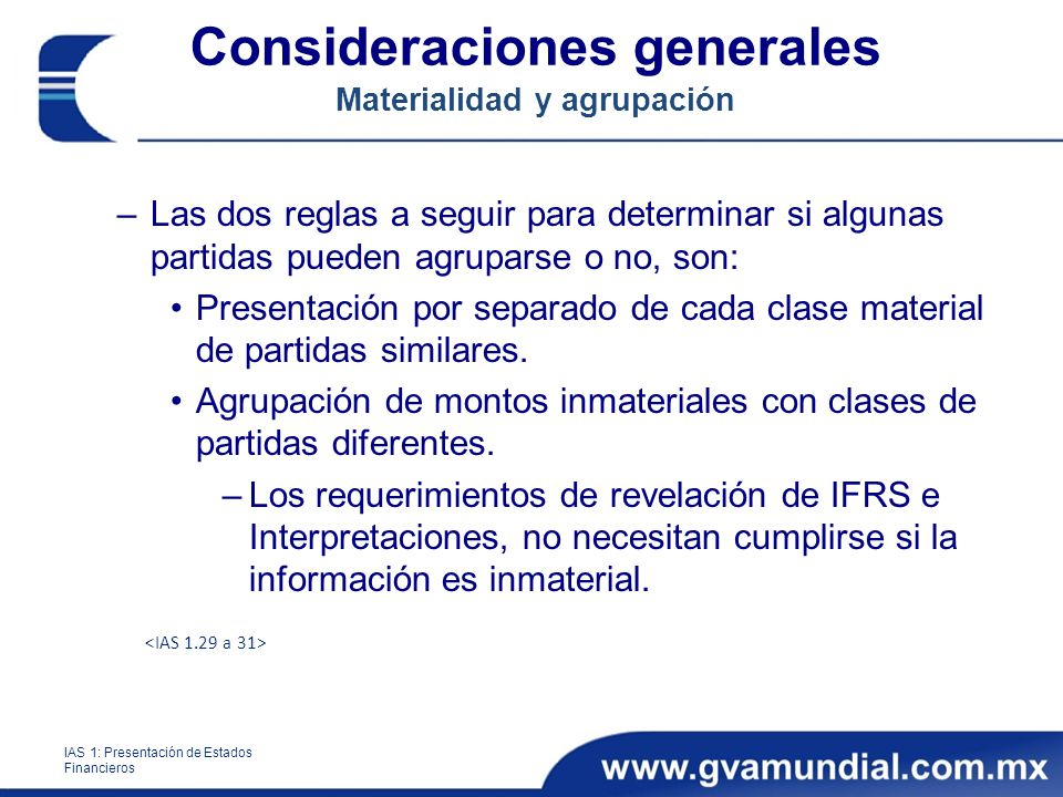 Consideraciones generales Materialidad y agrupación –Las dos reglas a seguir para determinar si algunas partidas pueden agruparse o no, son: Presentación por separado de cada clase material de partidas similares.