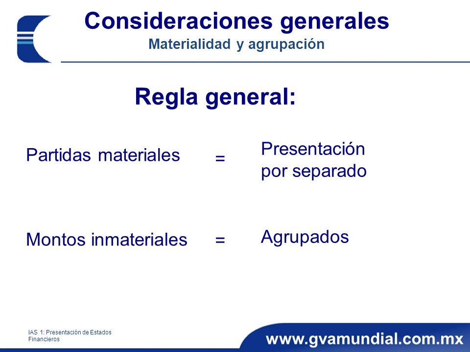 Consideraciones generales Materialidad y agrupación IAS 1: Presentación de Estados Financieros Regla general: Partidas materiales Montos inmateriales Presentación por separado Agrupados ====