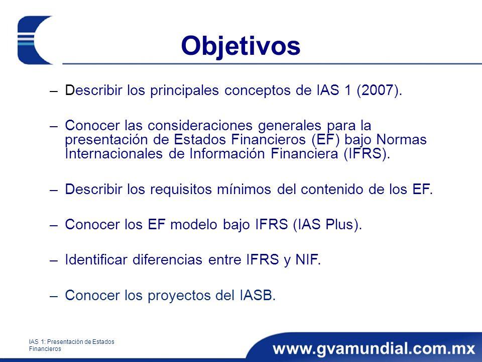 Objetivos –Describir los principales conceptos de IAS 1 (2007). –Conocer las consideraciones generales para la presentación de Estados Financieros (EF
