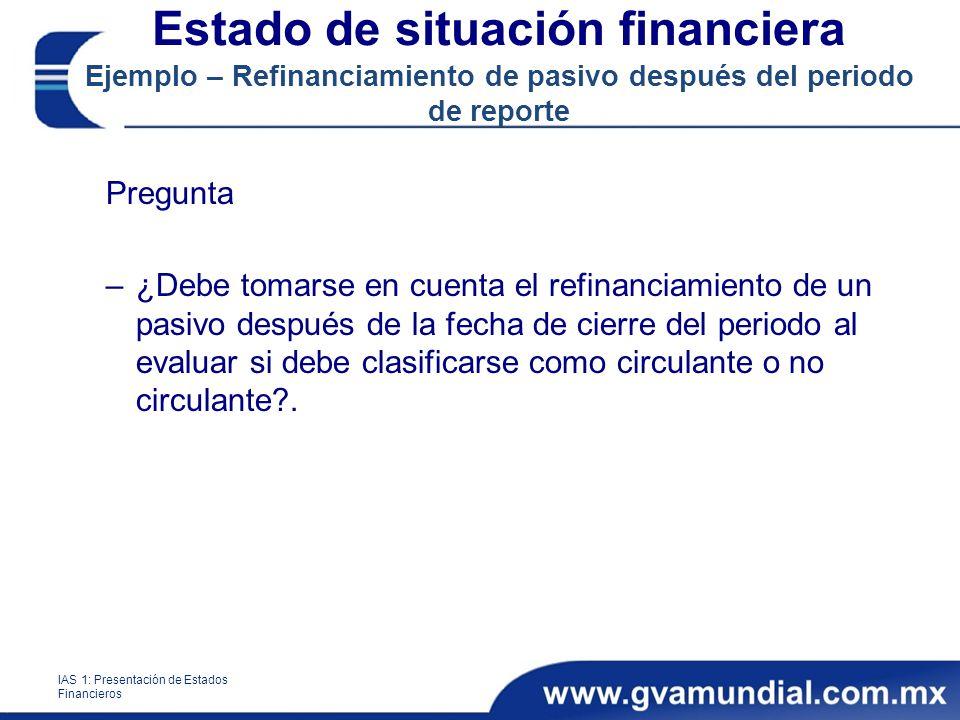 Pregunta –¿Debe tomarse en cuenta el refinanciamiento de un pasivo después de la fecha de cierre del periodo al evaluar si debe clasificarse como circulante o no circulante?.