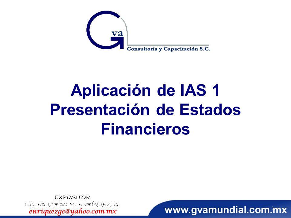 Aplicación de IAS 1 Presentación de Estados Financieros EXPOSITOR L.C. EDUARDO M. ENRÍQUEZ G. enriquezge@yahoo.com.mx 3