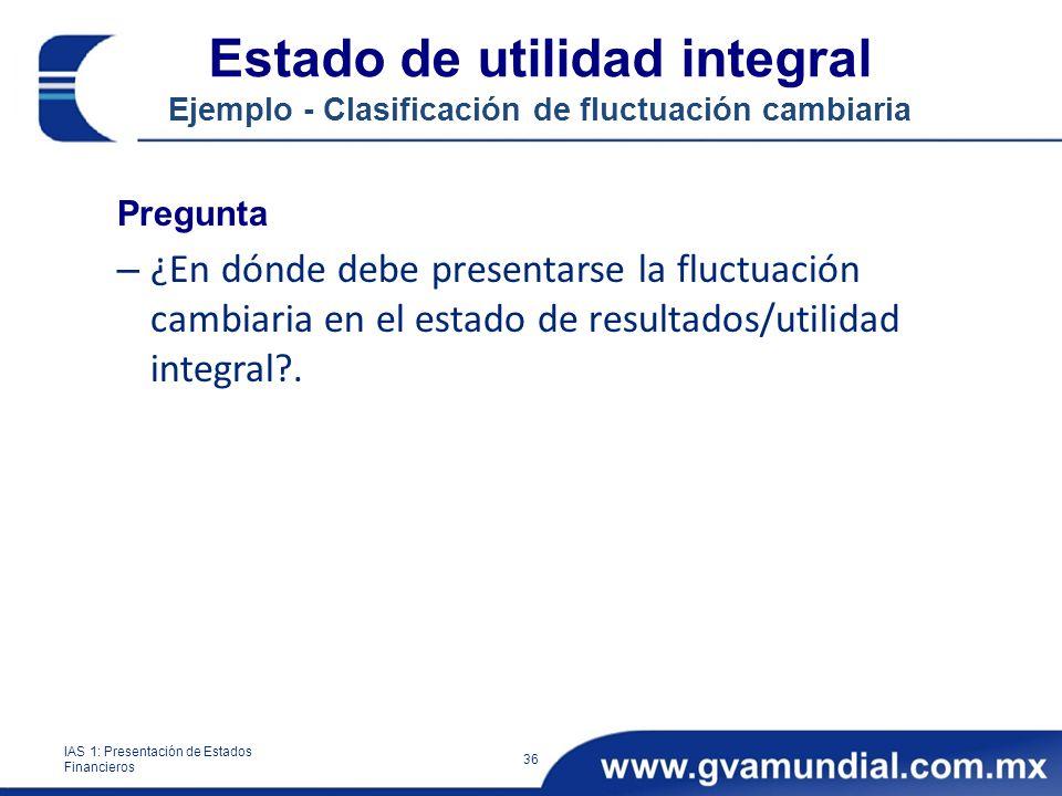 Estado de utilidad integral Ejemplo - Clasificación de fluctuación cambiaria Pregunta – ¿En dónde debe presentarse la fluctuación cambiaria en el estado de resultados/utilidad integral?.