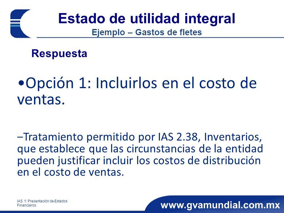 Estado de utilidad integral Ejemplo – Gastos de fletes Respuesta Opción 1: Incluirlos en el costo de ventas. Tratamiento permitido por IAS 2.38, Inven