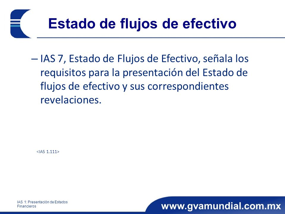Estado de flujos de efectivo – IAS 7, Estado de Flujos de Efectivo, señala los requisitos para la presentación del Estado de flujos de efectivo y sus correspondientes revelaciones.