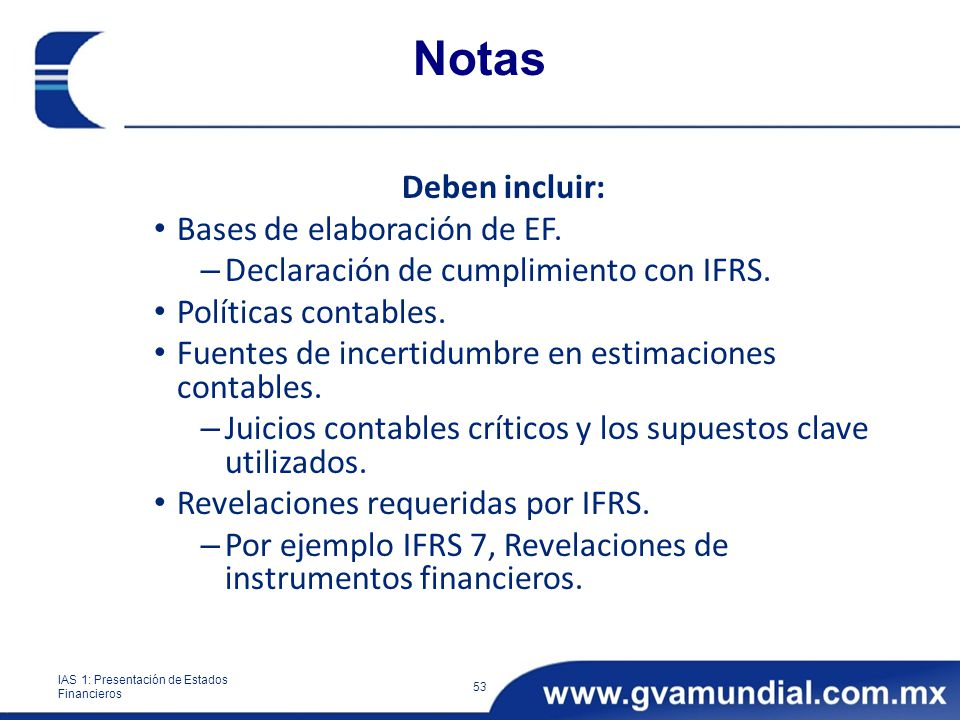 Notas Deben incluir: Bases de elaboración de EF. – Declaración de cumplimiento con IFRS. Políticas contables. Fuentes de incertidumbre en estimaciones