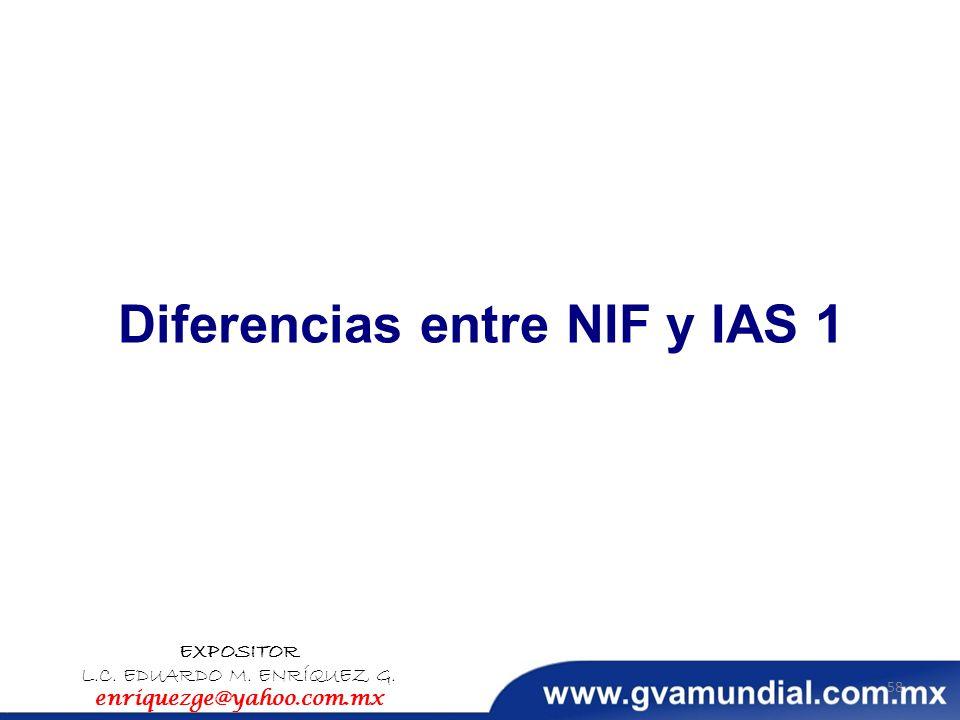 Diferencias entre NIF y IAS 1 EXPOSITOR L.C. EDUARDO M. ENRÍQUEZ G. enriquezge@yahoo.com.mx 58