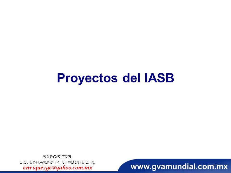 Proyectos del IASB EXPOSITOR L.C. EDUARDO M. ENRÍQUEZ G. enriquezge@yahoo.com.mx 63