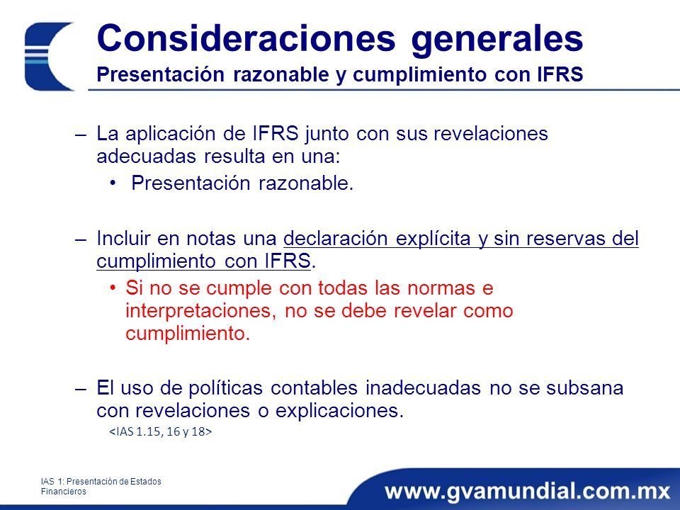 Consideraciones generales Presentación razonable y cumplimiento con IFRS –La aplicación de IFRS junto con sus revelaciones adecuadas resulta en una: Presentación razonable.