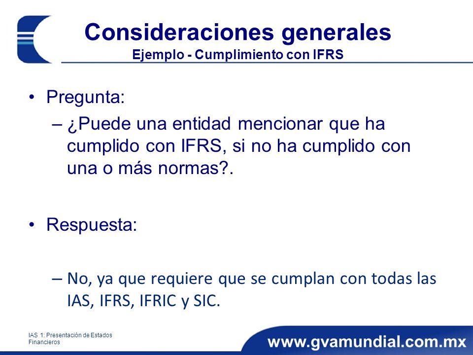 Consideraciones generales Ejemplo - Cumplimiento con IFRS Pregunta: –¿Puede una entidad mencionar que ha cumplido con IFRS, si no ha cumplido con una o más normas?.