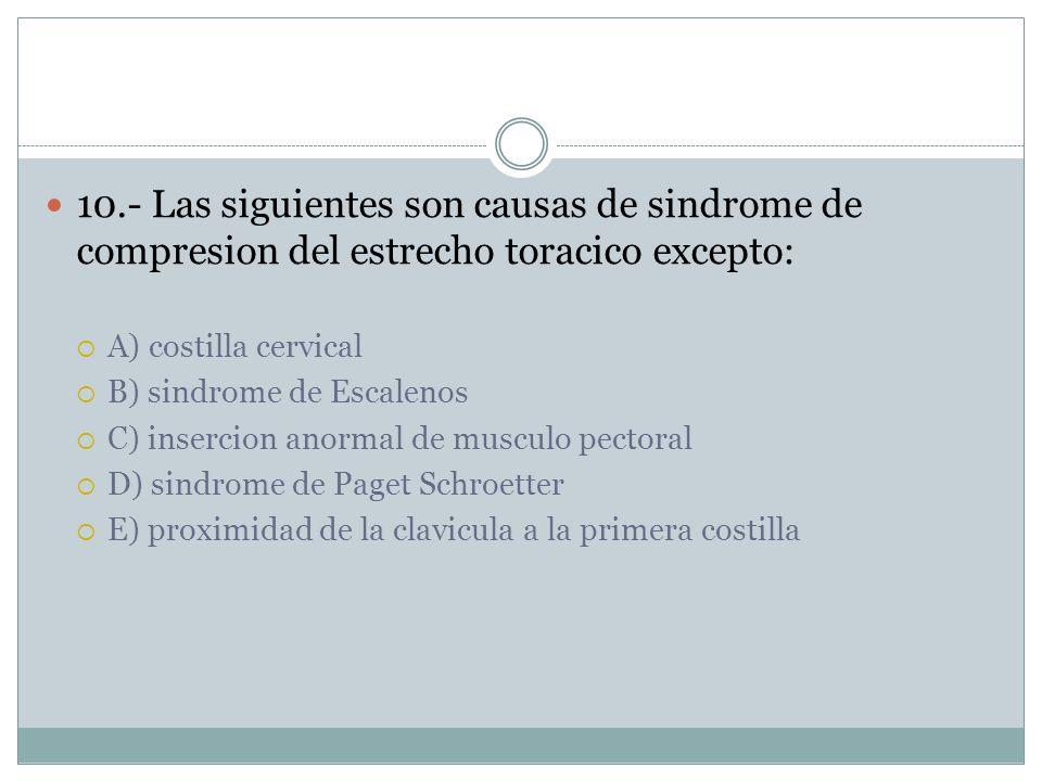 10.- Las siguientes son causas de sindrome de compresion del estrecho toracico excepto: A) costilla cervical B) sindrome de Escalenos C) insercion anormal de musculo pectoral D) sindrome de Paget Schroetter E) proximidad de la clavicula a la primera costilla