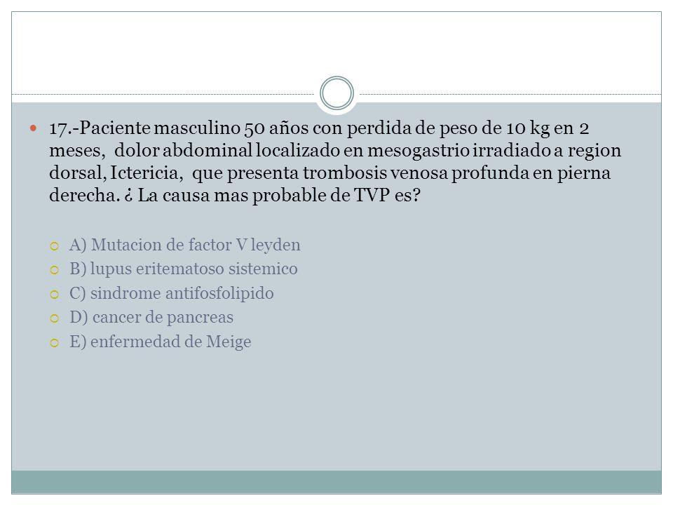 17.-Paciente masculino 50 años con perdida de peso de 10 kg en 2 meses, dolor abdominal localizado en mesogastrio irradiado a region dorsal, Ictericia, que presenta trombosis venosa profunda en pierna derecha.
