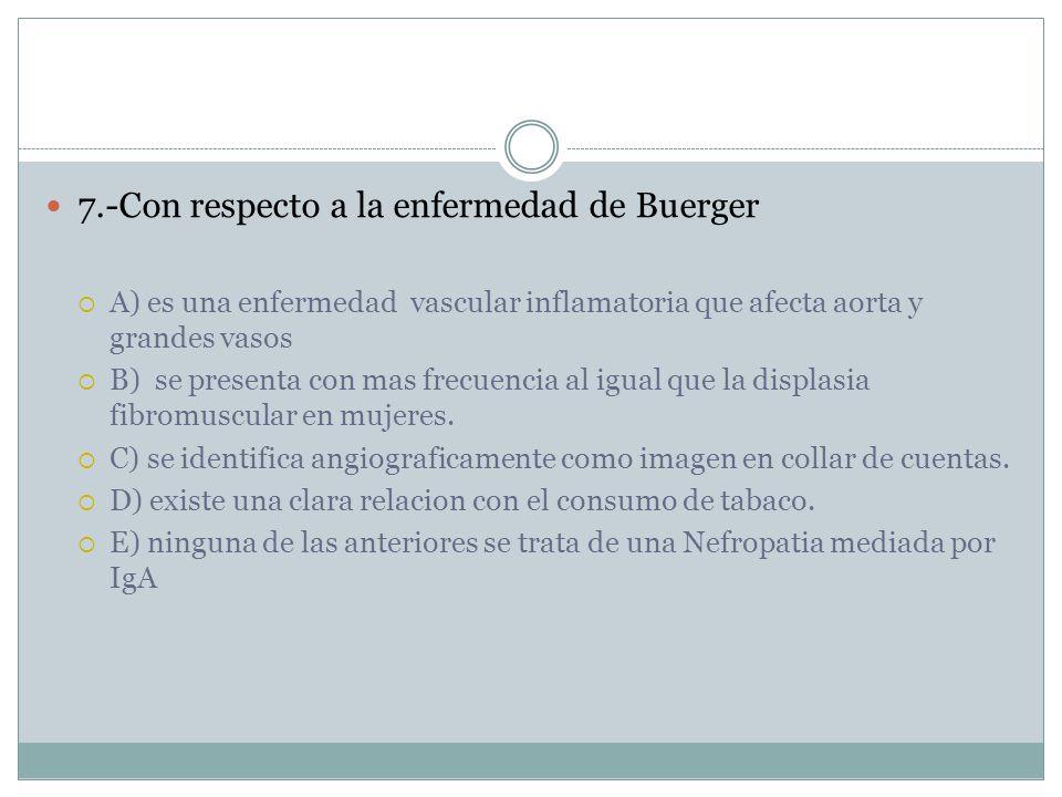 7.-Con respecto a la enfermedad de Buerger A) es una enfermedad vascular inflamatoria que afecta aorta y grandes vasos B) se presenta con mas frecuencia al igual que la displasia fibromuscular en mujeres.