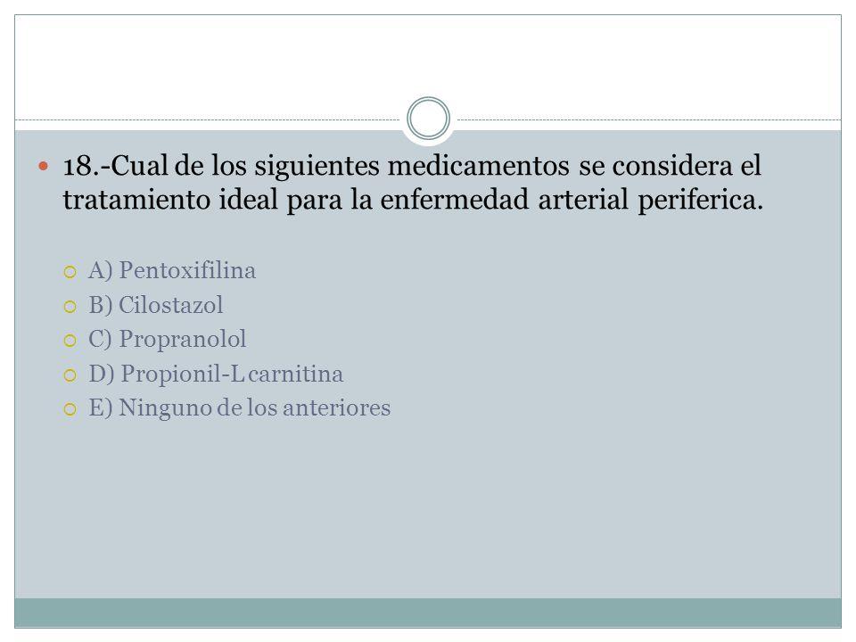 18.-Cual de los siguientes medicamentos se considera el tratamiento ideal para la enfermedad arterial periferica.
