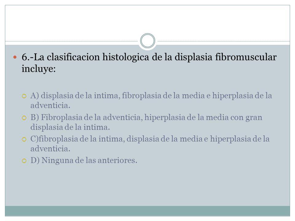 6.-La clasificacion histologica de la displasia fibromuscular incluye: A) displasia de la intima, fibroplasia de la media e hiperplasia de la adventicia.