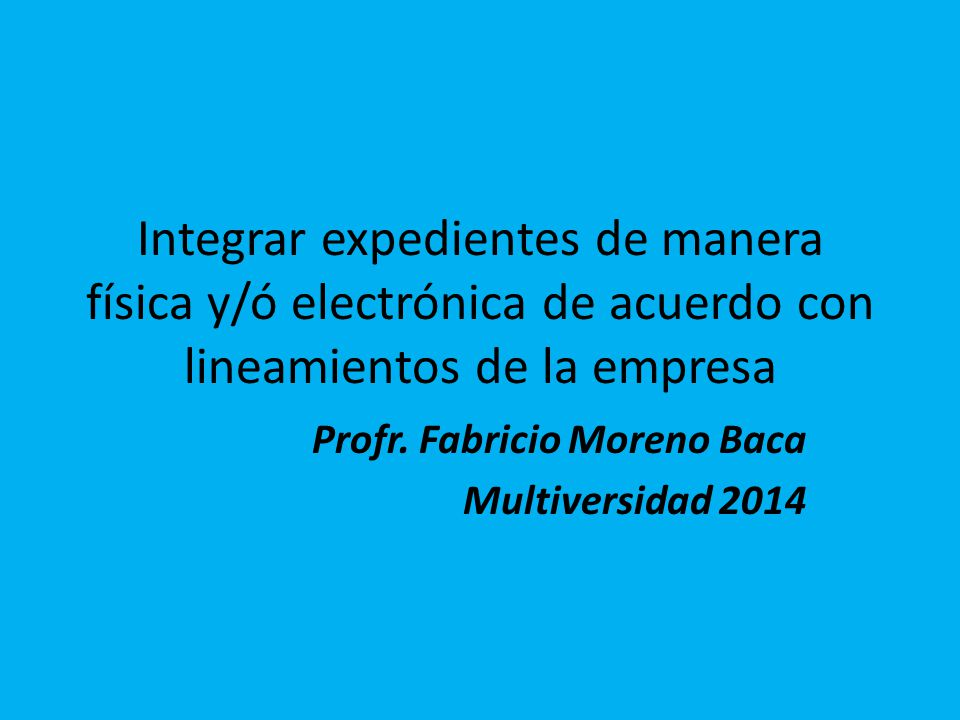 Integrar expedientes de manera física y/ó electrónica de acuerdo con lineamientos de la empresa Profr. Fabricio Moreno Baca Multiversidad 2014