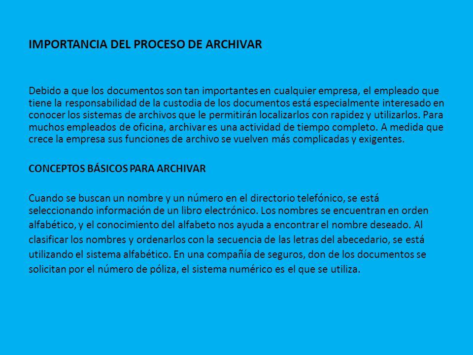 IMPORTANCIA DEL PROCESO DE ARCHIVAR Debido a que los documentos son tan importantes en cualquier empresa, el empleado que tiene la responsabilidad de