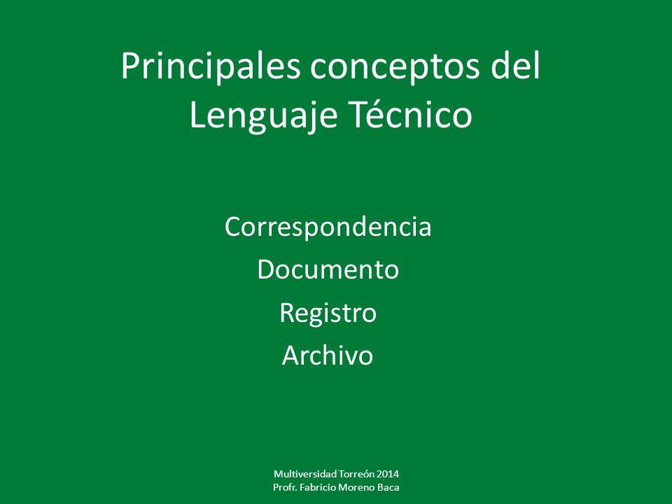 Principales conceptos del Lenguaje Técnico Correspondencia Documento Registro Archivo Multiversidad Torreón 2014 Profr. Fabricio Moreno Baca