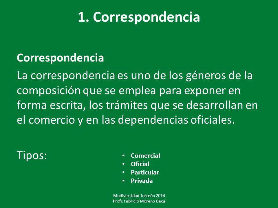 1. Correspondencia Correspondencia La correspondencia es uno de los géneros de la composición que se emplea para exponer en forma escrita, los trámite