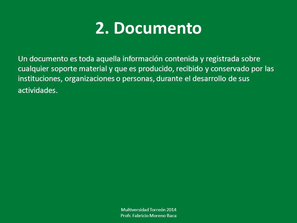 2. Documento Un documento es toda aquella información contenida y registrada sobre cualquier soporte material y que es producido, recibido y conservad