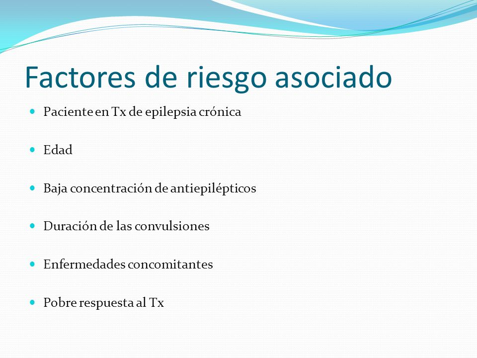 Factores de riesgo asociado Paciente en Tx de epilepsia crónica Edad Baja concentración de antiepilépticos Duración de las convulsiones Enfermedades concomitantes Pobre respuesta al Tx