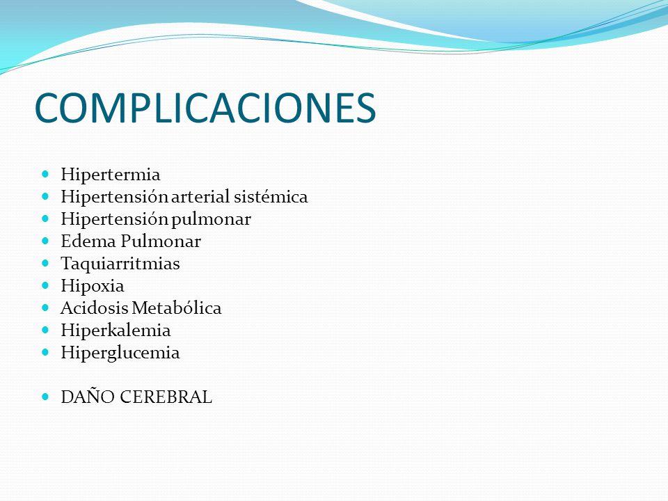 COMPLICACIONES Hipertermia Hipertensión arterial sistémica Hipertensión pulmonar Edema Pulmonar Taquiarritmias Hipoxia Acidosis Metabólica Hiperkalemia Hiperglucemia DAÑO CEREBRAL
