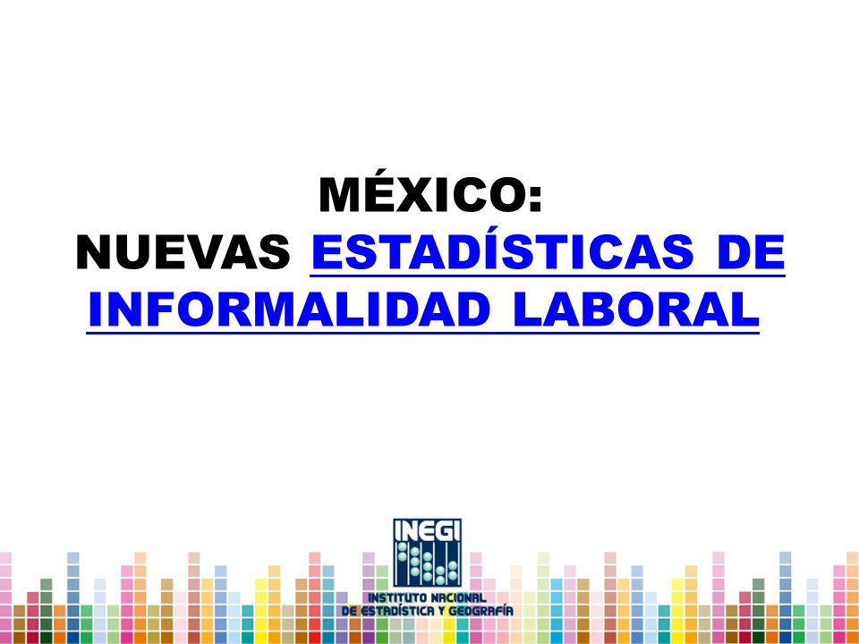 MÉXICO: NUEVAS ESTADÍSTICAS DE INFORMALIDAD LABORALESTADÍSTICAS DE INFORMALIDAD LABORAL