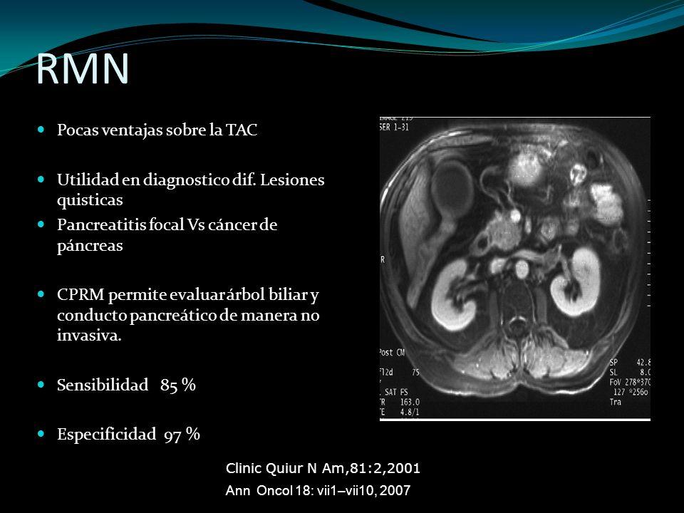 RMN Pocas ventajas sobre la TAC Utilidad en diagnostico dif. Lesiones quisticas Pancreatitis focal Vs cáncer de páncreas CPRM permite evaluar árbol bi