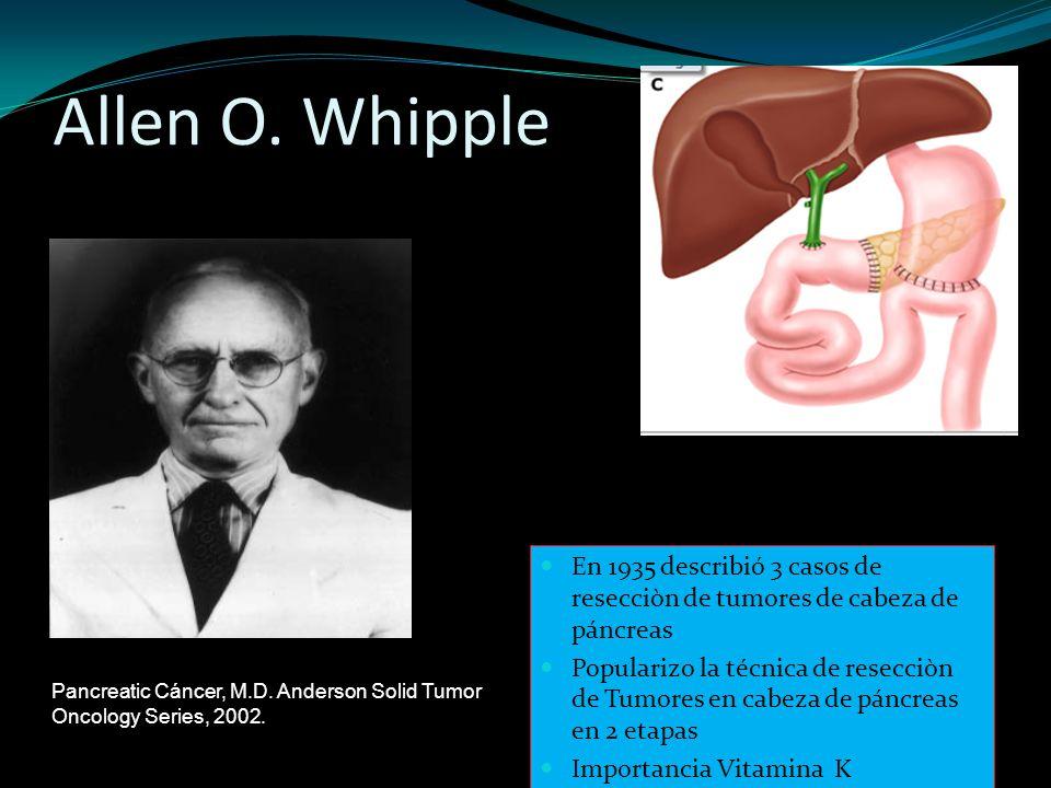 Allen O. Whipple En 1935 describió 3 casos de resecciòn de tumores de cabeza de páncreas Popularizo la técnica de resecciòn de Tumores en cabeza de pá