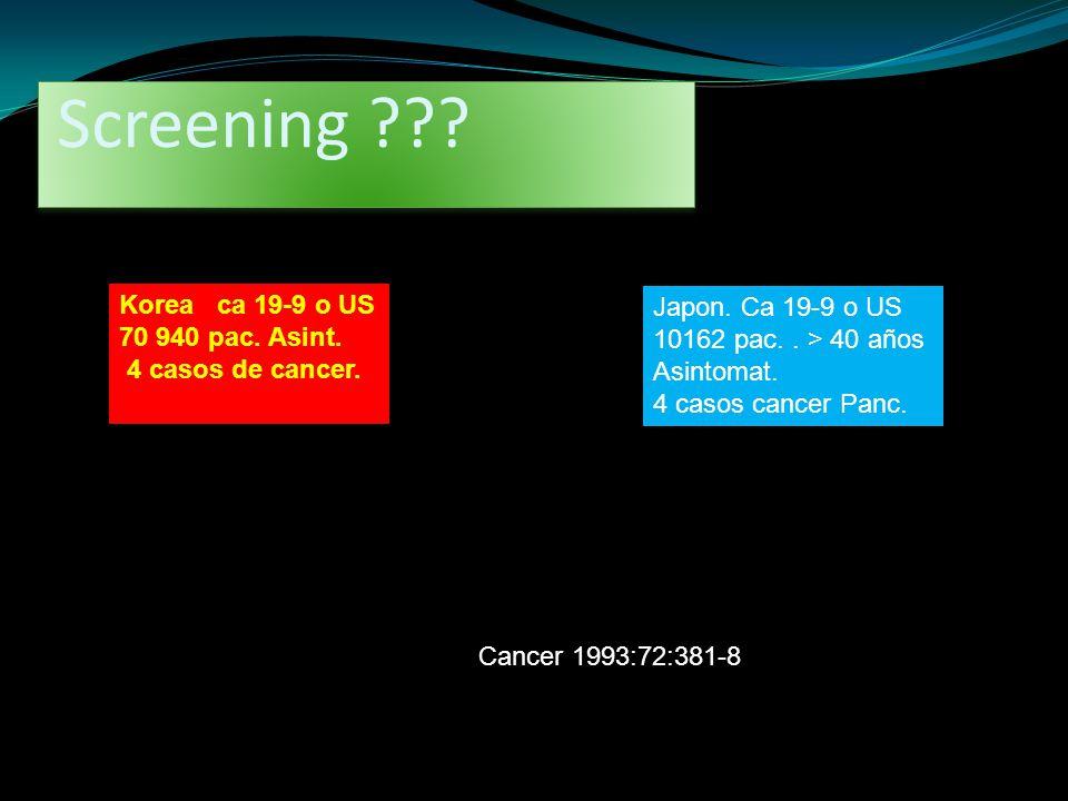 Screening ??? Japon. Ca 19-9 o US 10162 pac.. > 40 años Asintomat. 4 casos cancer Panc. Korea ca 19-9 o US 70 940 pac. Asint. 4 casos de cancer. Cance