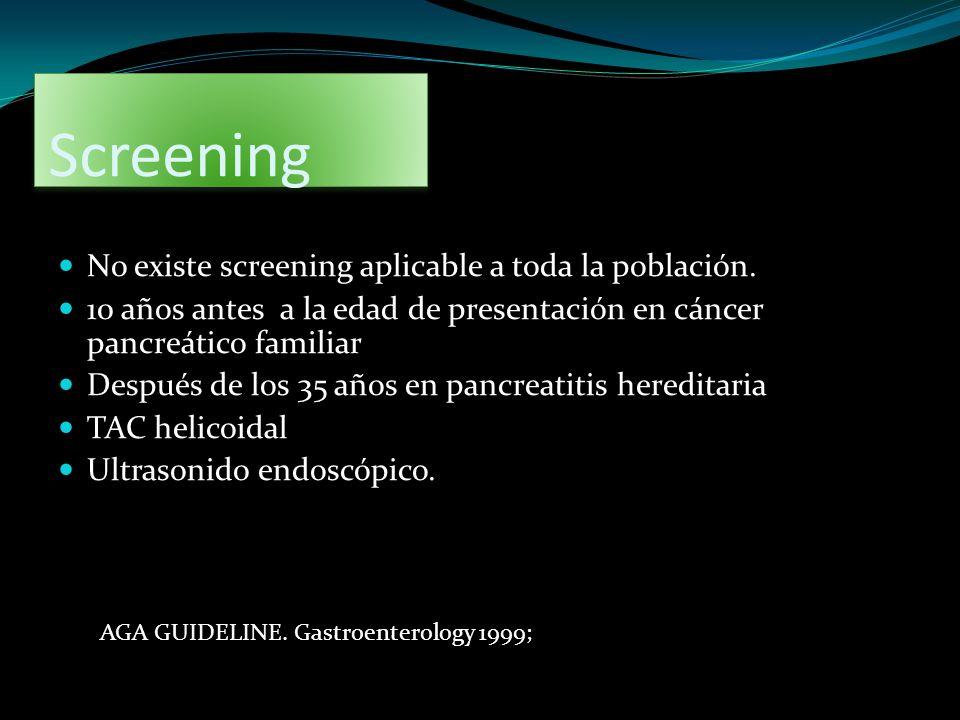 Screening No existe screening aplicable a toda la población. 10 años antes a la edad de presentación en cáncer pancreático familiar Después de los 35