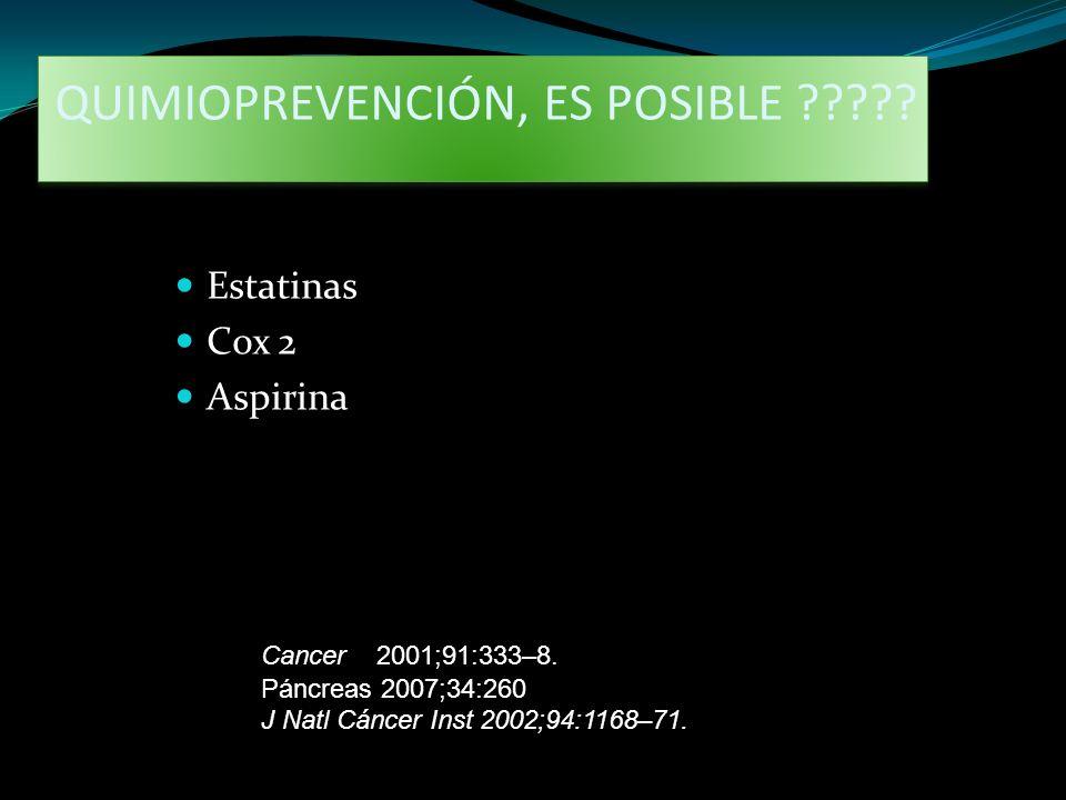 QUIMIOPREVENCIÓN, ES POSIBLE ????? Estatinas Cox 2 Aspirina Cancer 2001;91:333–8. J Natl Cáncer Inst 2002;94:1168–71. Páncreas 2007;34:260