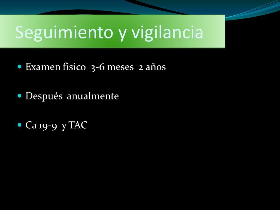 Seguimiento y vigilancia Examen fisico 3-6 meses 2 años Después anualmente Ca 19-9 y TAC