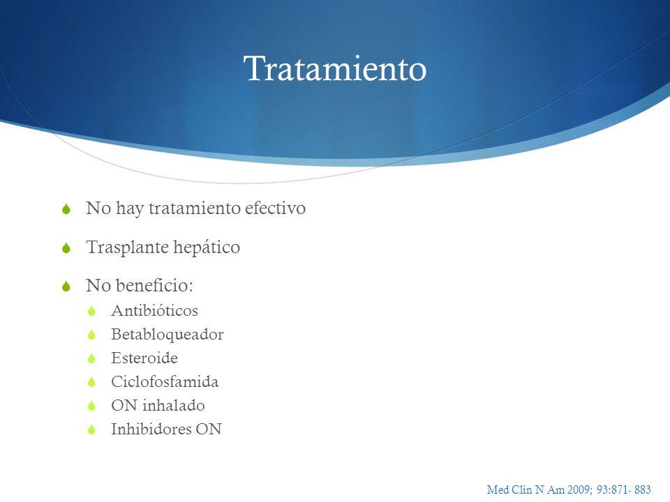 Tratamiento No hay tratamiento efectivo Trasplante hepático No beneficio: Antibióticos Betabloqueador Esteroide Ciclofosfamida ON inhalado Inhibidores