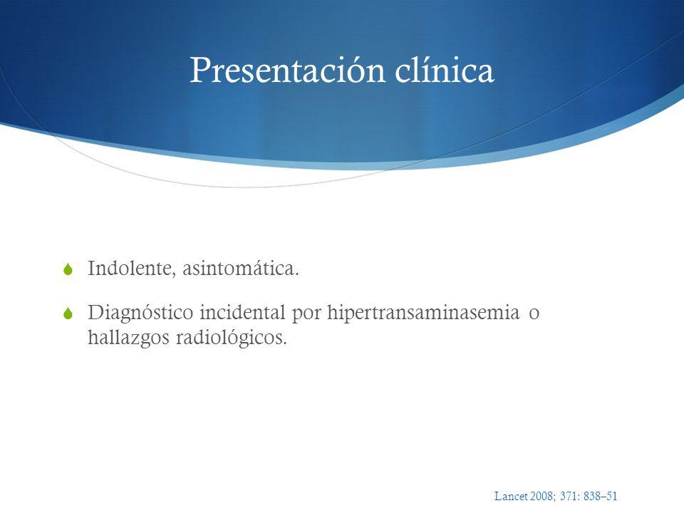 Presentación clínica Indolente, asintomática. Diagnóstico incidental por hipertransaminasemia o hallazgos radiológicos. Lancet 2008; 371: 838–51