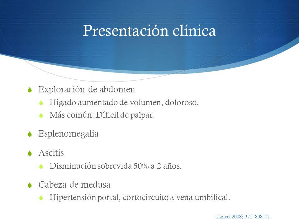 Presentación clínica Exploración de abdomen Hígado aumentado de volumen, doloroso. Más común: Díficil de palpar. Esplenomegalia Ascitis Disminución so