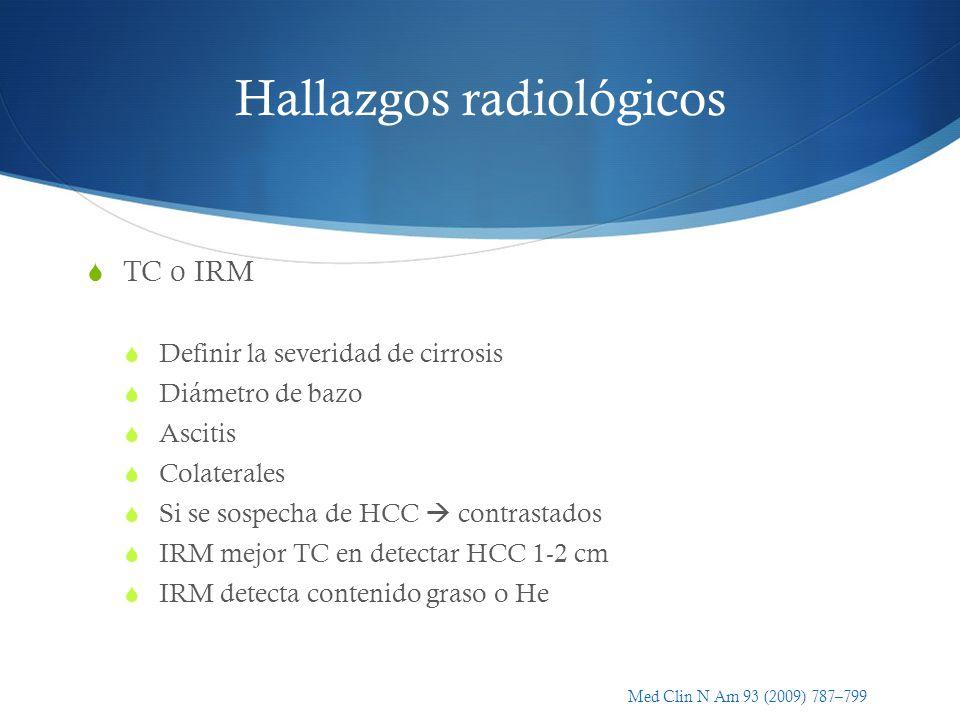 Hallazgos radiológicos TC o IRM Definir la severidad de cirrosis Diámetro de bazo Ascitis Colaterales Si se sospecha de HCC contrastados IRM mejor TC
