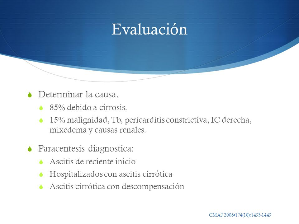 Evaluación Determinar la causa. 85% debido a cirrosis. 15% malignidad, Tb, pericarditis constrictiva, IC derecha, mixedema y causas renales. Paracente