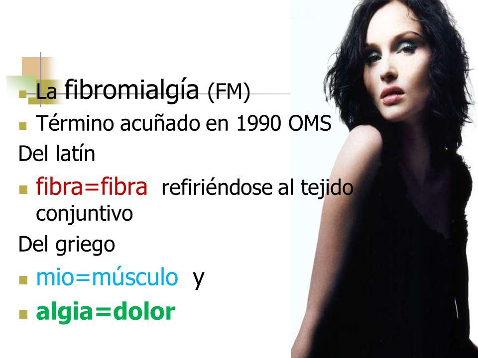 La fibromialgía (FM) Término acuñado en 1990 OMS Del latín fibra=fibra, refiriéndose al tejido conjuntivo Del griego mio=músculo y algia=dolor