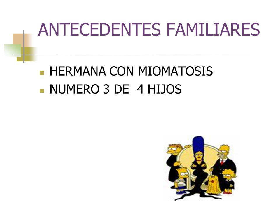 ANTECEDENTES FAMILIARES HERMANA CON MIOMATOSIS NUMERO 3 DE 4 HIJOS