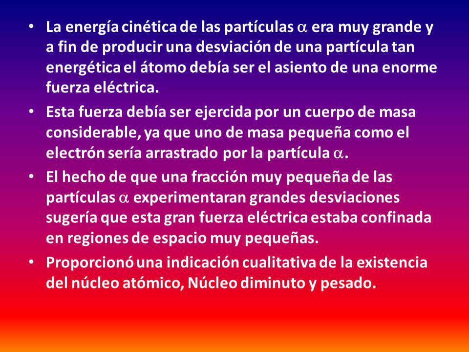 La energía cinética de las partículas era muy grande y a fin de producir una desviación de una partícula tan energética el átomo debía ser el asiento