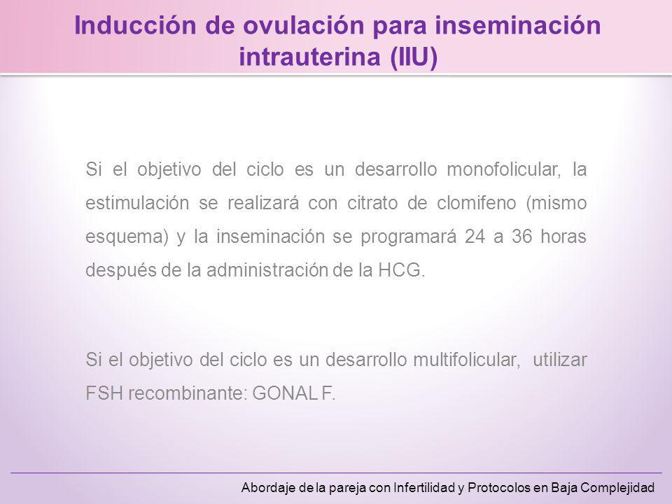 Abordaje de la pareja con Infertilidad y Protocolos en Baja Complejidad Inducción de ovulación para inseminación intrauterina (IIU) Si el objetivo del