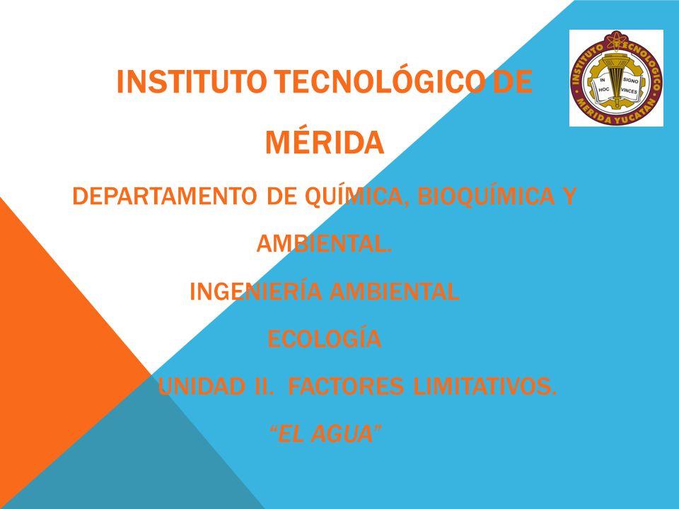 INSTITUTO TECNOLÓGICO DE MÉRIDA DEPARTAMENTO DE QUÍMICA, BIOQUÍMICA Y AMBIENTAL. INGENIERÍA AMBIENTAL ECOLOGÍA UNIDAD II. FACTORES LIMITATIVOS. EL AGU