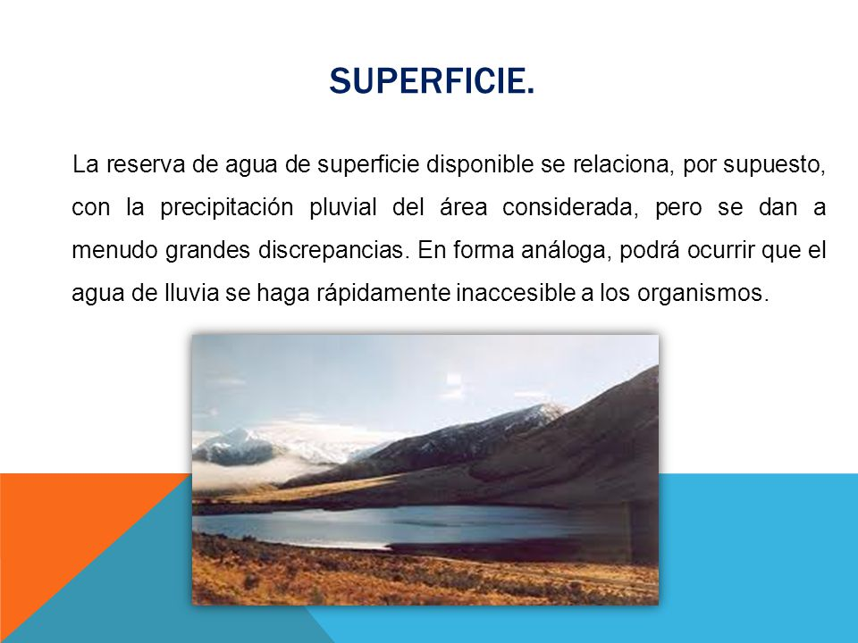 SUPERFICIE. La reserva de agua de superficie disponible se relaciona, por supuesto, con la precipitación pluvial del área considerada, pero se dan a m