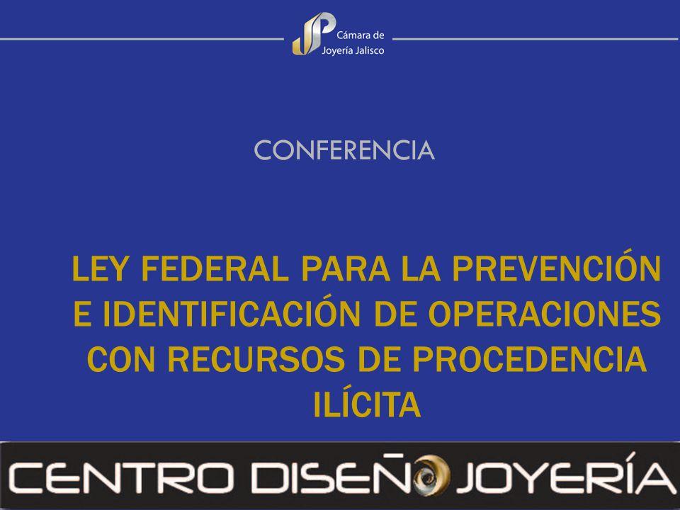 LEY FEDERAL PARA LA PREVENCIÓN E IDENTIFICACIÓN DE OPERACIONES CON RECURSOS DE PROCEDENCIA ILÍCITA CONFERENCIA