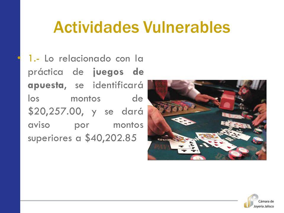 Actividades Vulnerables 1.- Lo relacionado con la práctica de juegos de apuesta, se identificará los montos de $20,257.00, y se dará aviso por montos