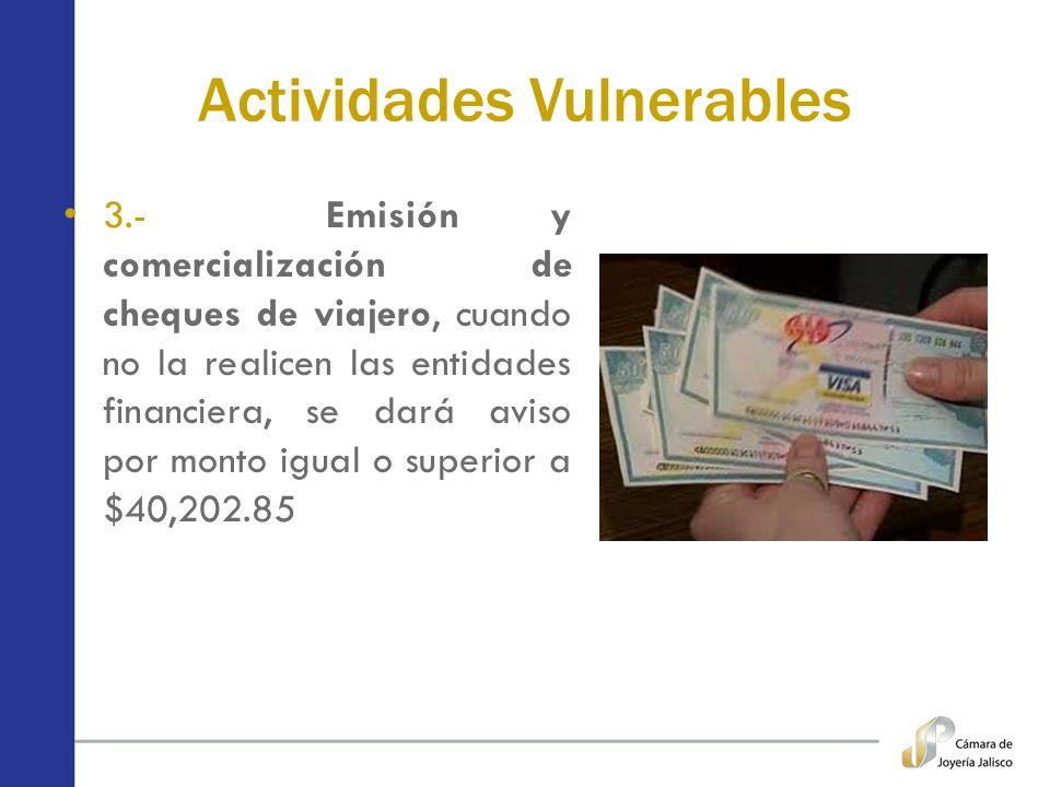 Actividades Vulnerables 3.- Emisión y comercialización de cheques de viajero, cuando no la realicen las entidades financiera, se dará aviso por monto