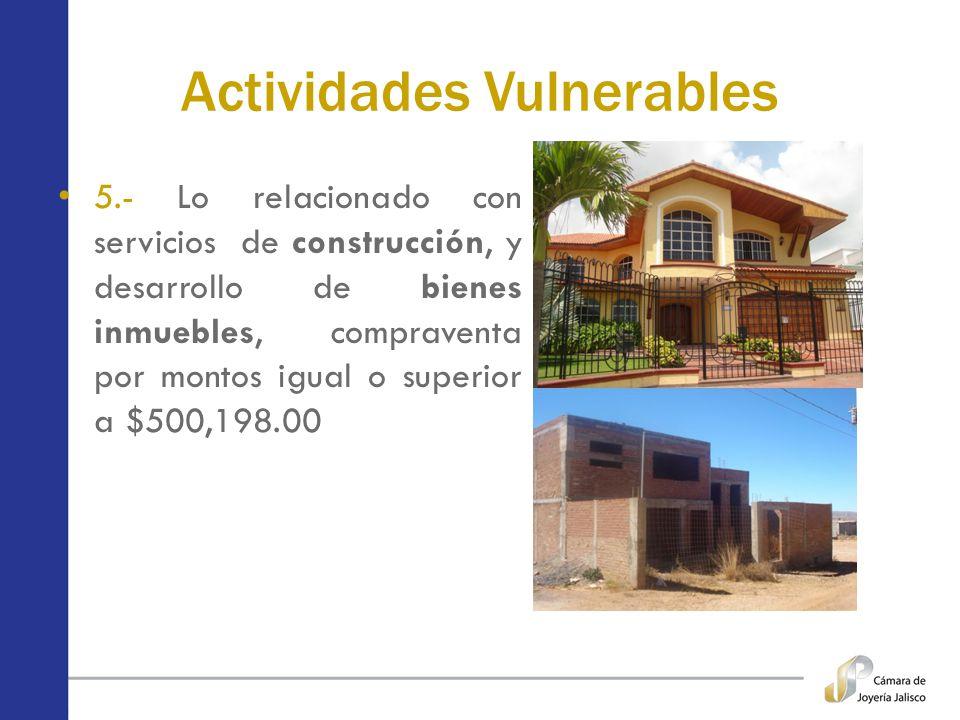 Actividades Vulnerables 5.- Lo relacionado con servicios de construcción, y desarrollo de bienes inmuebles, compraventa por montos igual o superior a