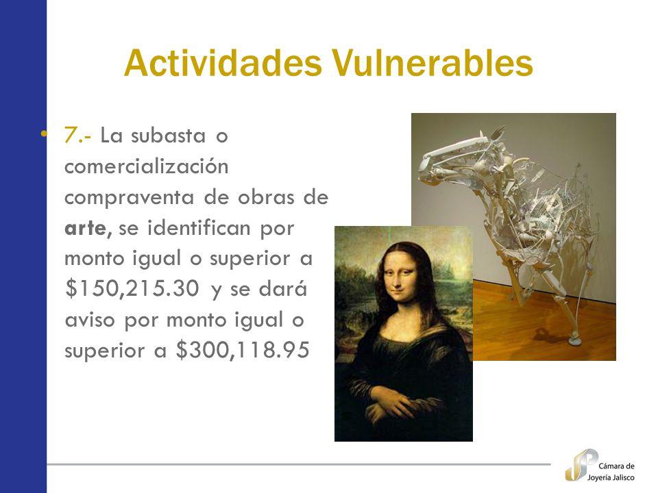 Actividades Vulnerables 7.- La subasta o comercialización compraventa de obras de arte, se identifican por monto igual o superior a $150,215.30 y se d