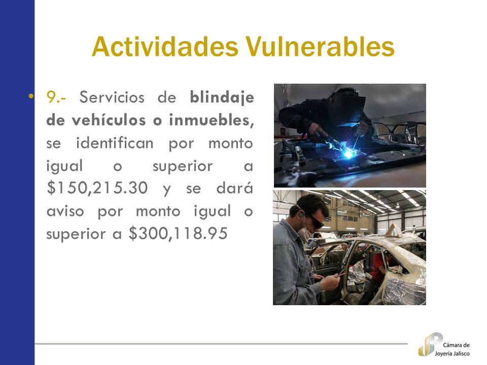 Actividades Vulnerables 9.- Servicios de blindaje de vehículos o inmuebles, se identifican por monto igual o superior a $150,215.30 y se dará aviso po