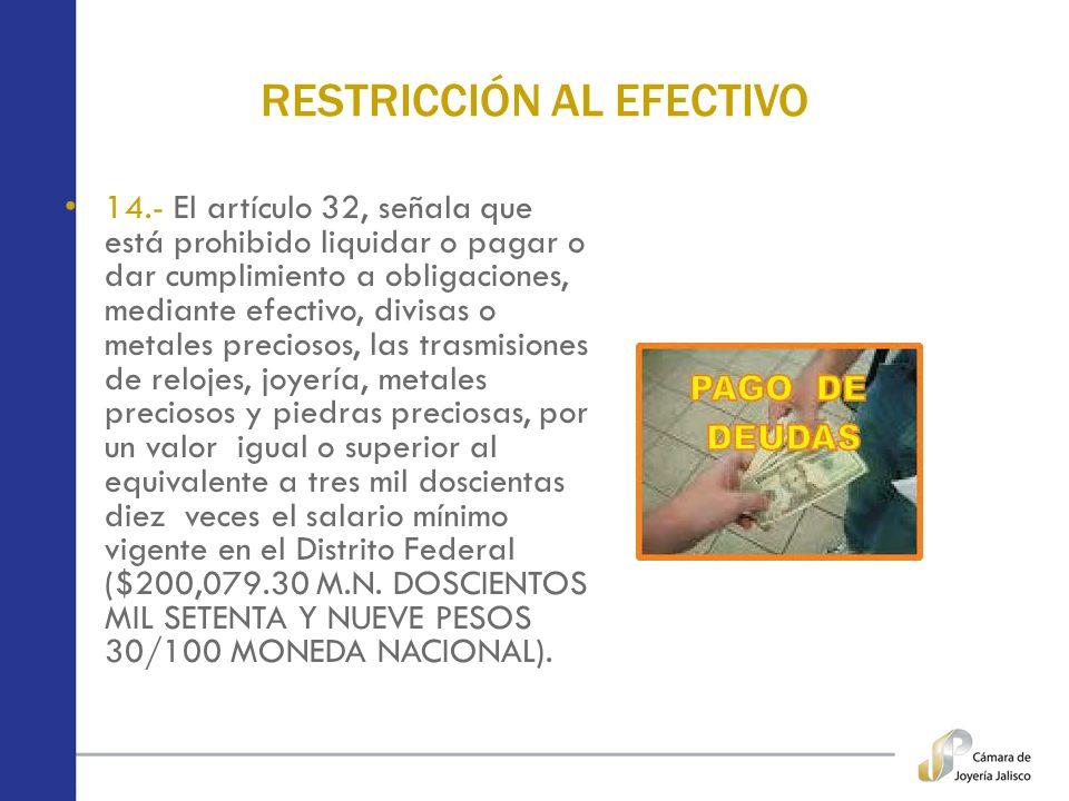 RESTRICCIÓN AL EFECTIVO 14.- El artículo 32, señala que está prohibido liquidar o pagar o dar cumplimiento a obligaciones, mediante efectivo, divisas